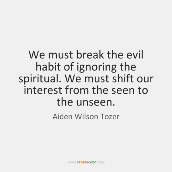 We must break the evil habit of ignoring the spiritual. We must ...