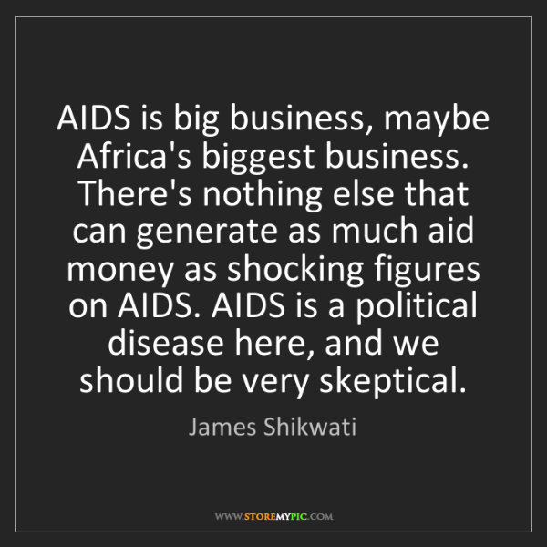 James Shikwati: AIDS is big business, maybe Africa's biggest business....
