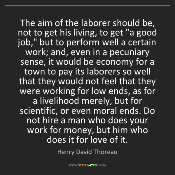 Henry David Thoreau: The aim of the laborer should be, not to get his living,...
