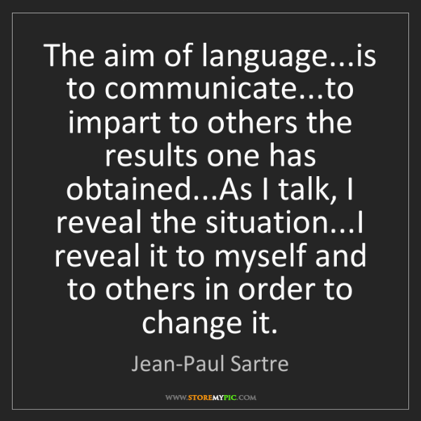 Jean-Paul Sartre: The aim of language...is to communicate...to impart to...