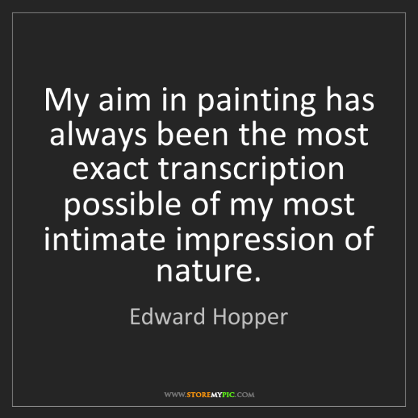 Edward Hopper: My aim in painting has always been the most exact transcription...
