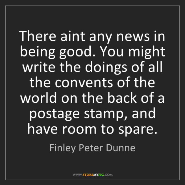 Finley Peter Dunne: There aint any news in being good. You might write the...