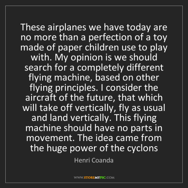 Henri Coanda: These airplanes we have today are no more than a perfection...