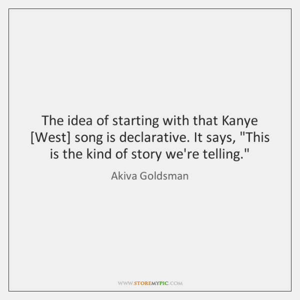 The idea of starting with that Kanye [West] song is declarative. It ...