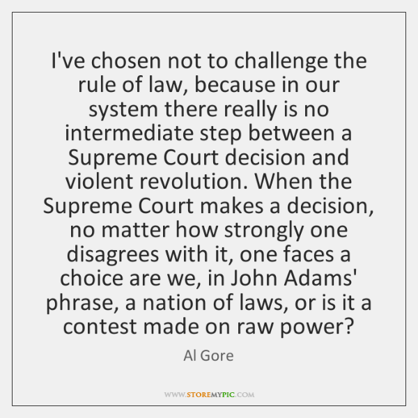 I've chosen not to challenge the rule of law, because in our ...