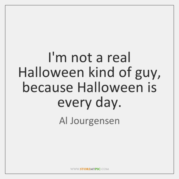 I'm not a real Halloween kind of guy, because Halloween is every ...