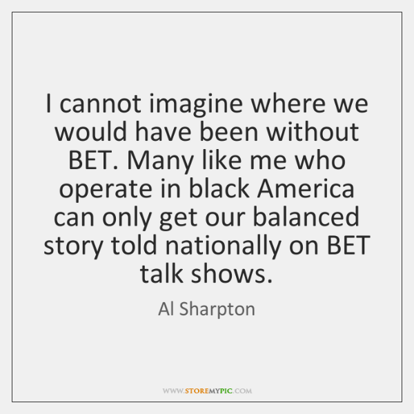 I cannot imagine where we would have been without BET. Many like ...