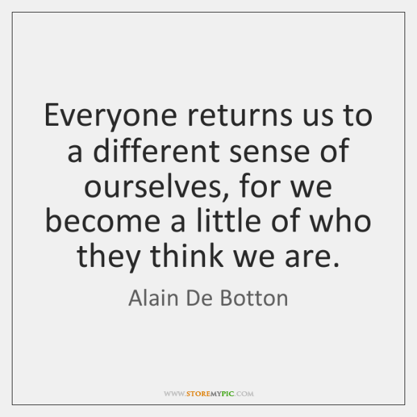 Everyone returns us to a different sense of ourselves, for we become ...