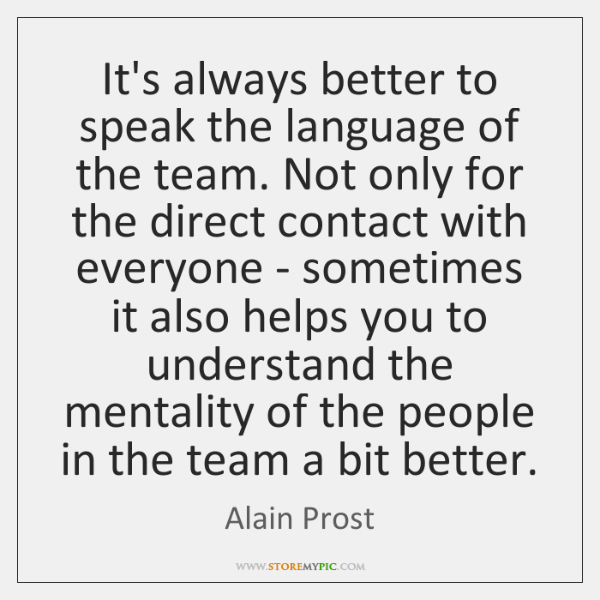 It's always better to speak the language of the team. Not only ...