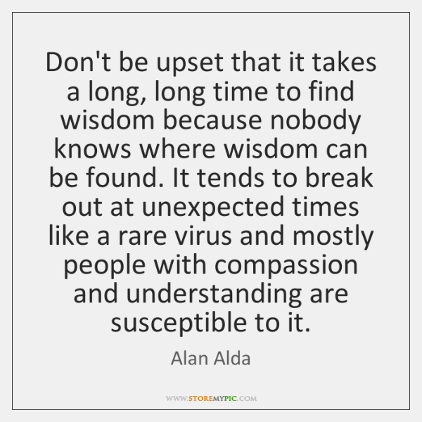 Don't be upset that it takes a long, long time to find ...