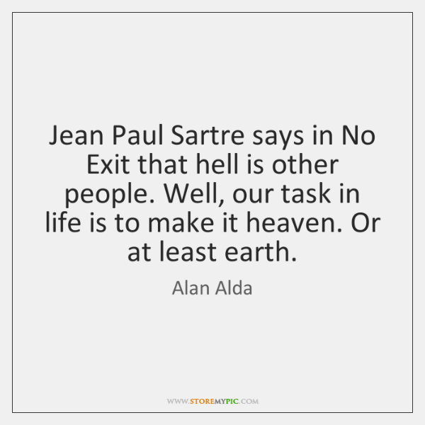 Jean Paul Sartre says in No Exit that hell is other people. ...