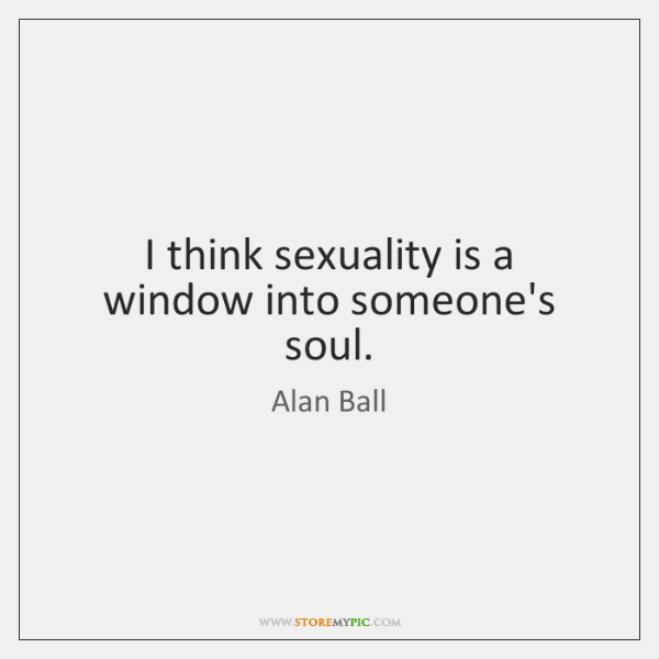 I think sexuality is a window into someone's soul.