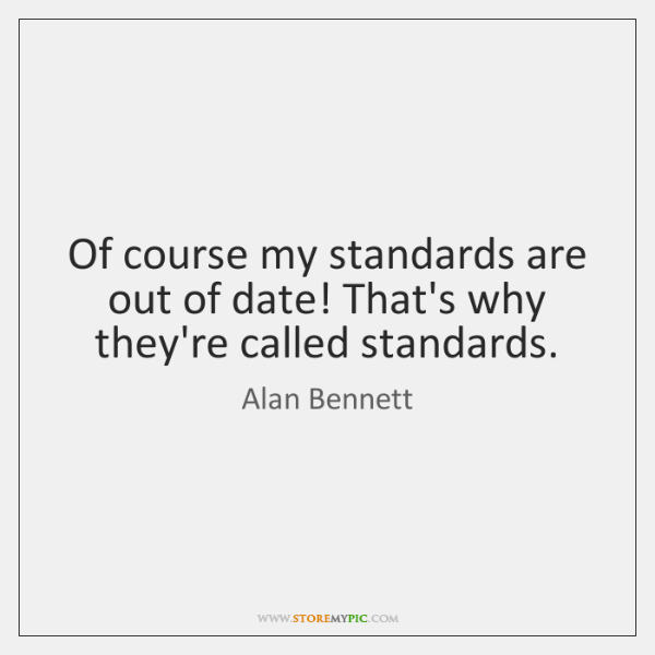 Of course my standards are out of date! That's why they're called ...