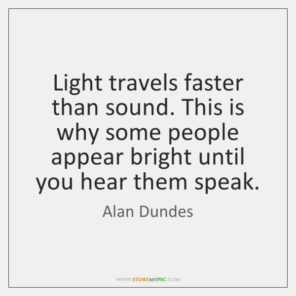 Light travels faster than sound. This is why some people appear bright ...