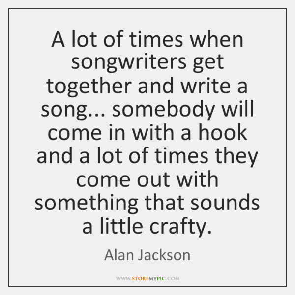 A lot of times when songwriters get together and write a song... ...