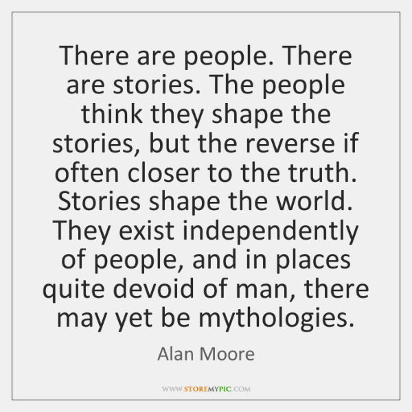 There are people. There are stories. The people think they shape the ...