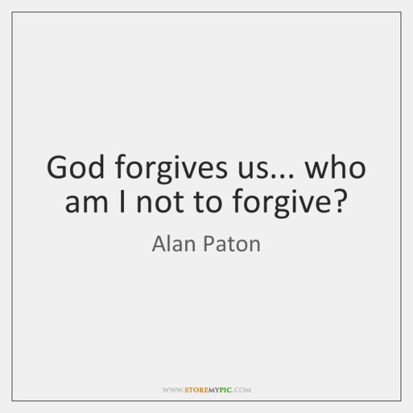 God forgives us... who am I not to forgive?