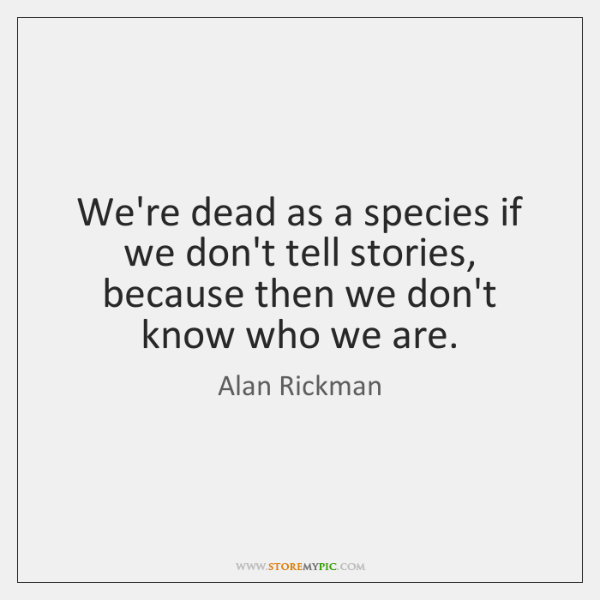 We're dead as a species if we don't tell stories, because then ...