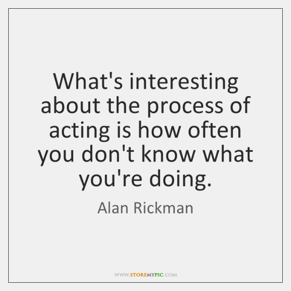 What's interesting about the process of acting is how often you don't ...