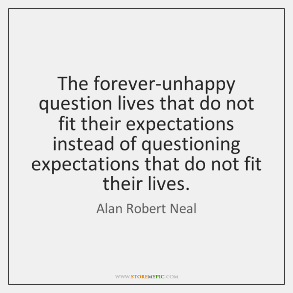 The forever-unhappy question lives that do not fit their expectations instead of ...
