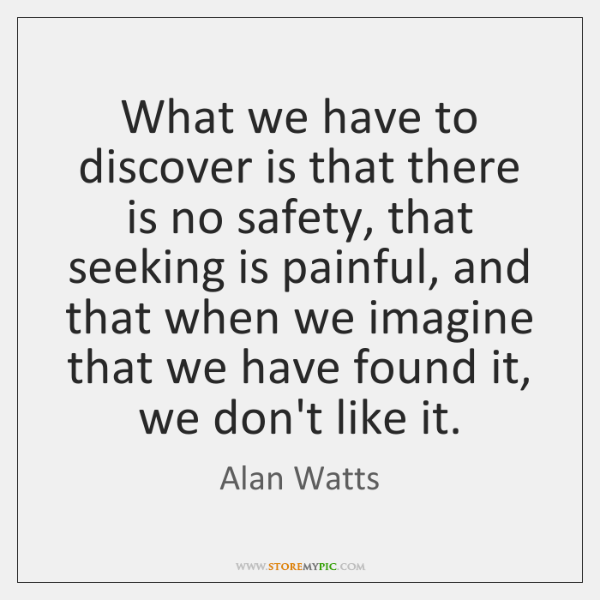 What we have to discover is that there is no safety, that ...