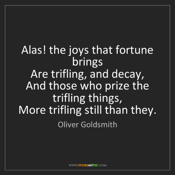 Oliver Goldsmith: Alas! the joys that fortune brings  Are trifling, and...