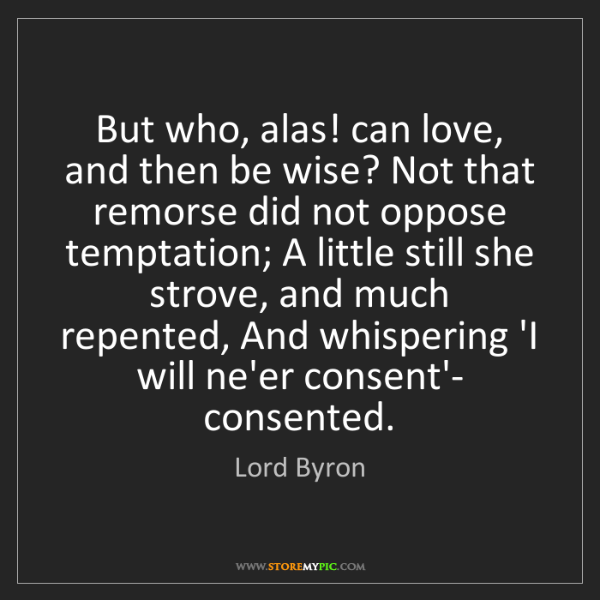 Lord Byron: But who, alas! can love, and then be wise? Not that remorse...