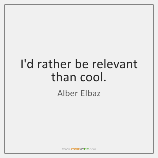 I'd rather be relevant than cool.