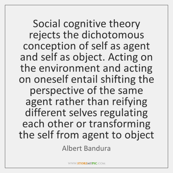Social cognitive theory rejects the dichotomous conception of self as agent and ...