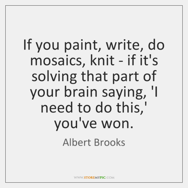 If you paint, write, do mosaics, knit - if it's solving that ...