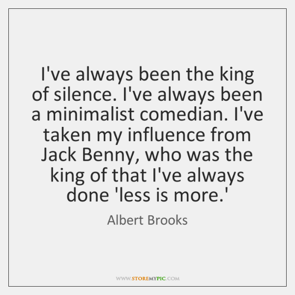I've always been the king of silence. I've always been a minimalist ...