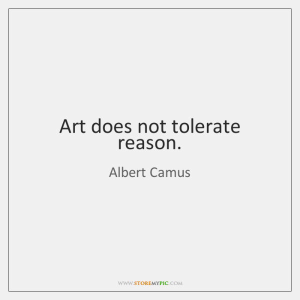 Art does not tolerate reason.