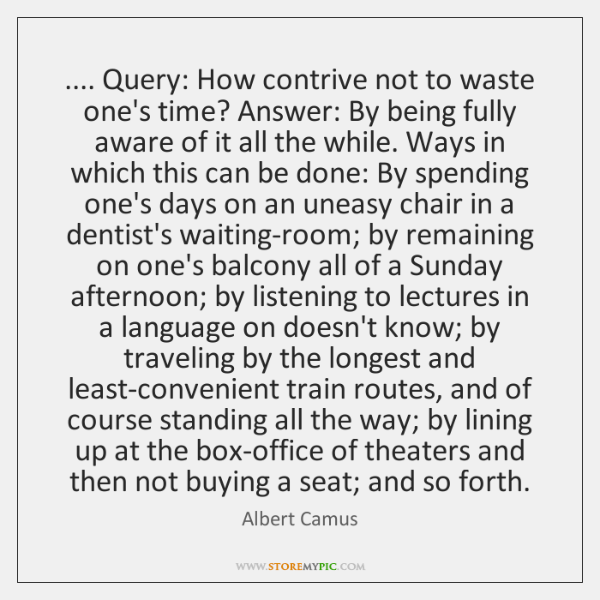 .... Query: How contrive not to waste one's time? Answer: By being fully ...