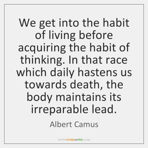 We get into the habit of living before acquiring the habit of ...