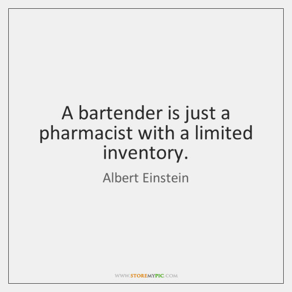 A bartender is just a pharmacist with a limited inventory.