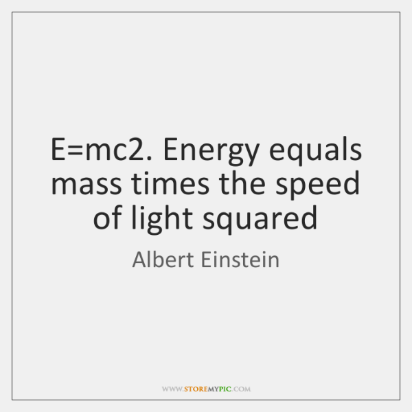 E=mc2. Energy equals mass times the speed of light squared