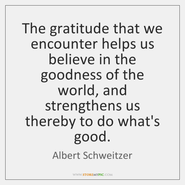 The gratitude that we encounter helps us believe in the goodness of ...