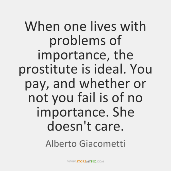 When one lives with problems of importance, the prostitute is ideal. You ...