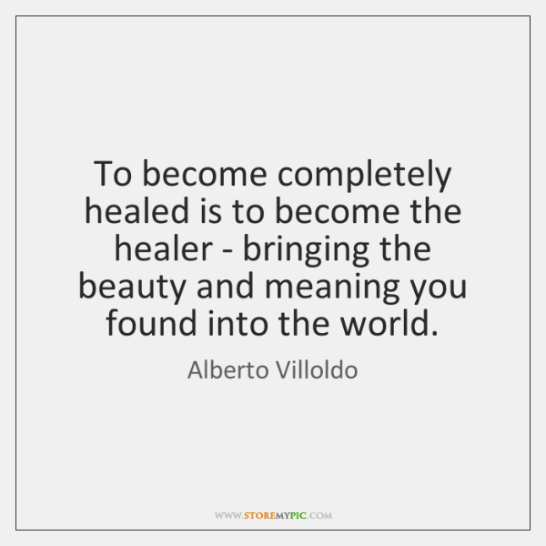 To become completely healed is to become the healer - bringing the ...