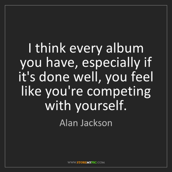 Alan Jackson: I think every album you have, especially if it's done...