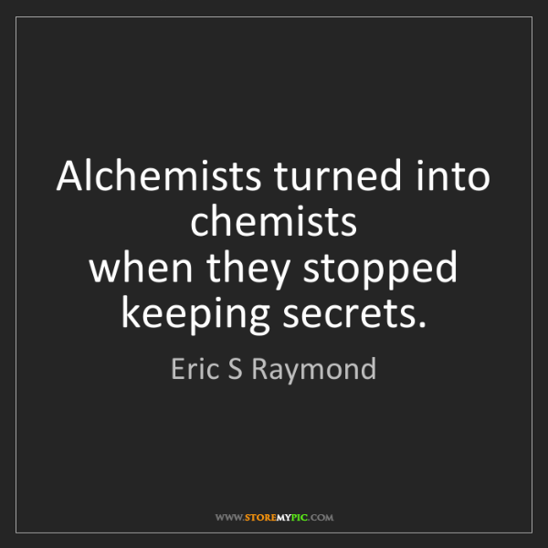 Eric S Raymond: Alchemists turned into chemists  when they stopped keeping...