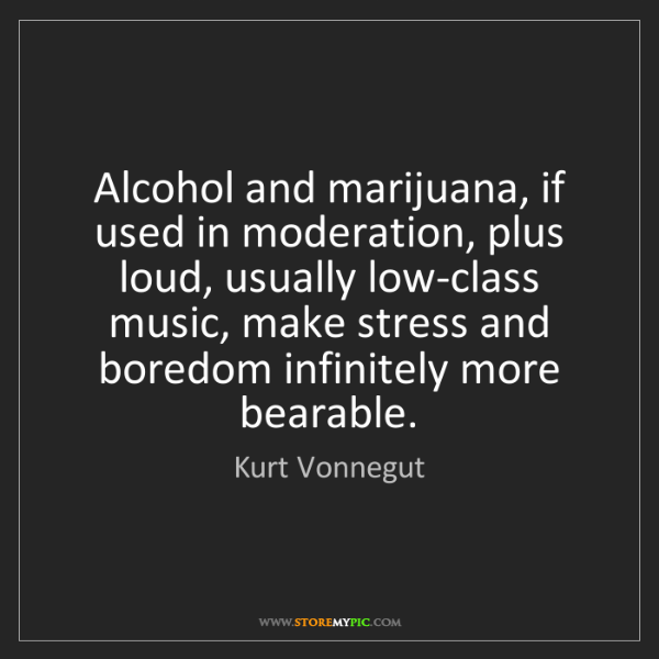 Kurt Vonnegut: Alcohol and marijuana, if used in moderation, plus loud,...
