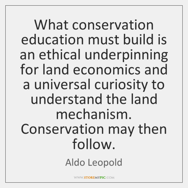 What conservation education must build is an ethical underpinning for land economics ...