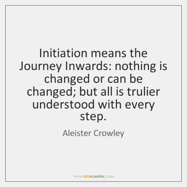 Initiation means the Journey Inwards: nothing is changed or can be changed; ...