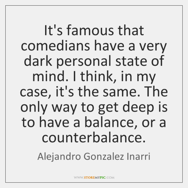 It's famous that comedians have a very dark personal state of mind. ...