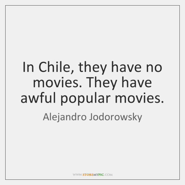 In Chile, they have no movies. They have awful popular movies.