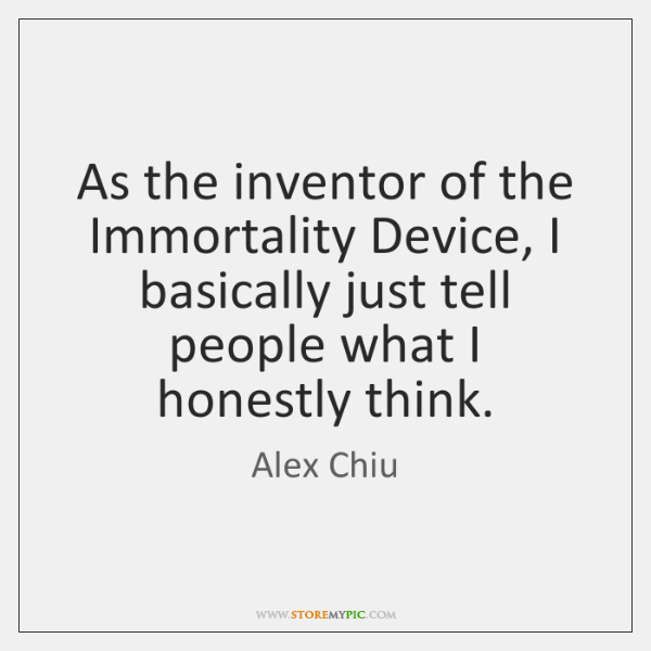 As the inventor of the Immortality Device, I basically just tell people ...