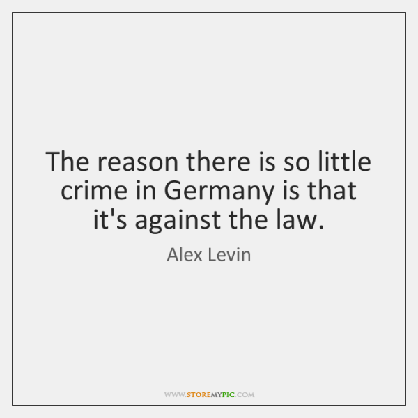The reason there is so little crime in Germany is that it's ...