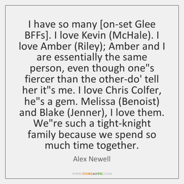 I have so many [on-set Glee BFFs]. I love Kevin (McHale). I ...