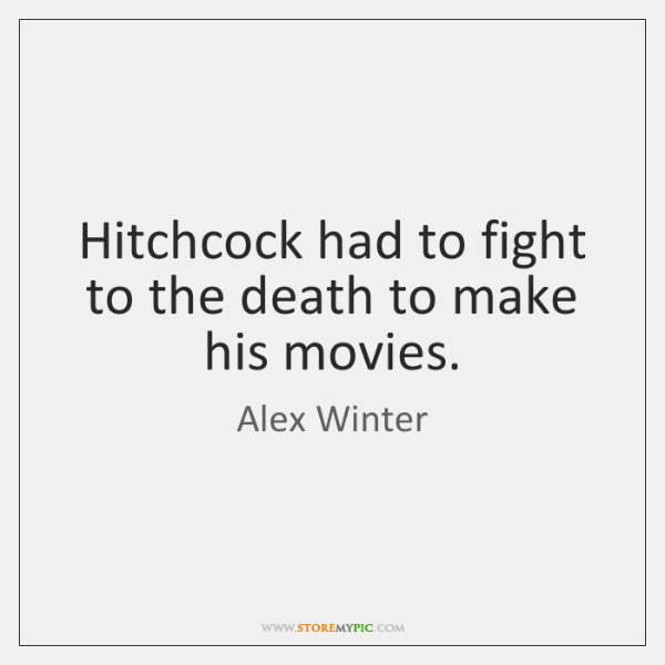 Hitchcock had to fight to the death to make his movies.